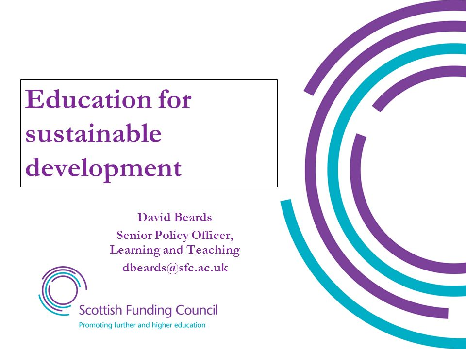 David Beards Senior Policy Officer, Learning and Teaching dbeards@sfc.ac.uk Education for sustainable development