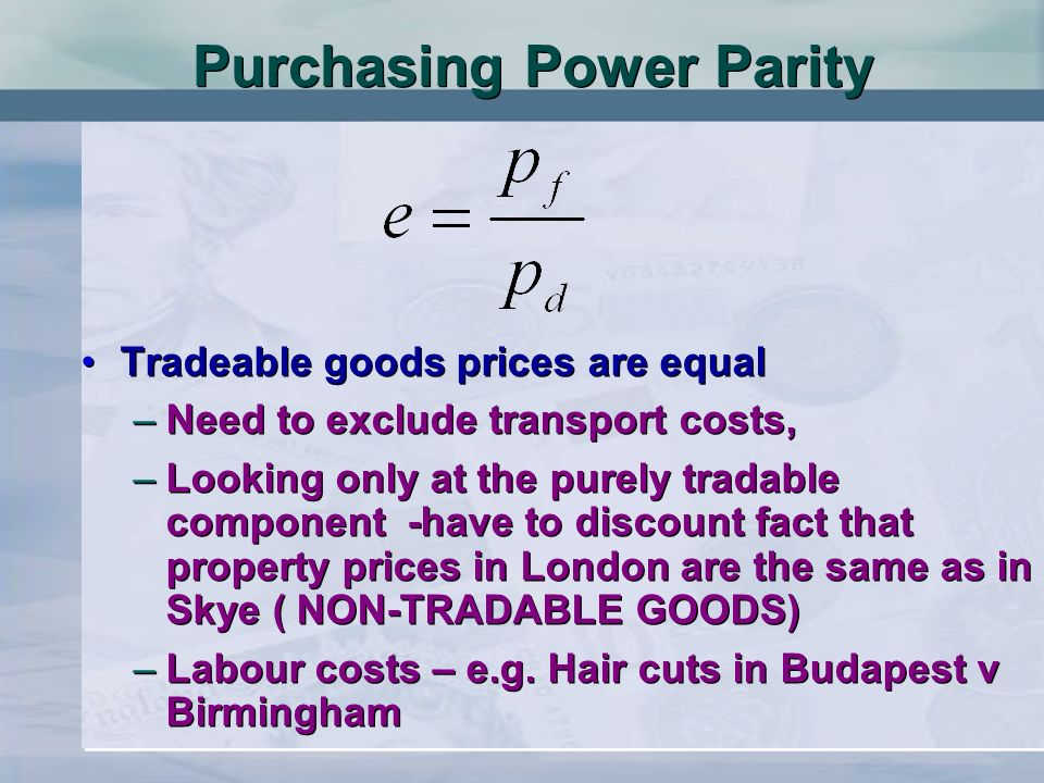 Purchasing Power Parity Tradeable goods prices are equal –Need to exclude transport costs, –Looking only at the purely tradable component -have to dis