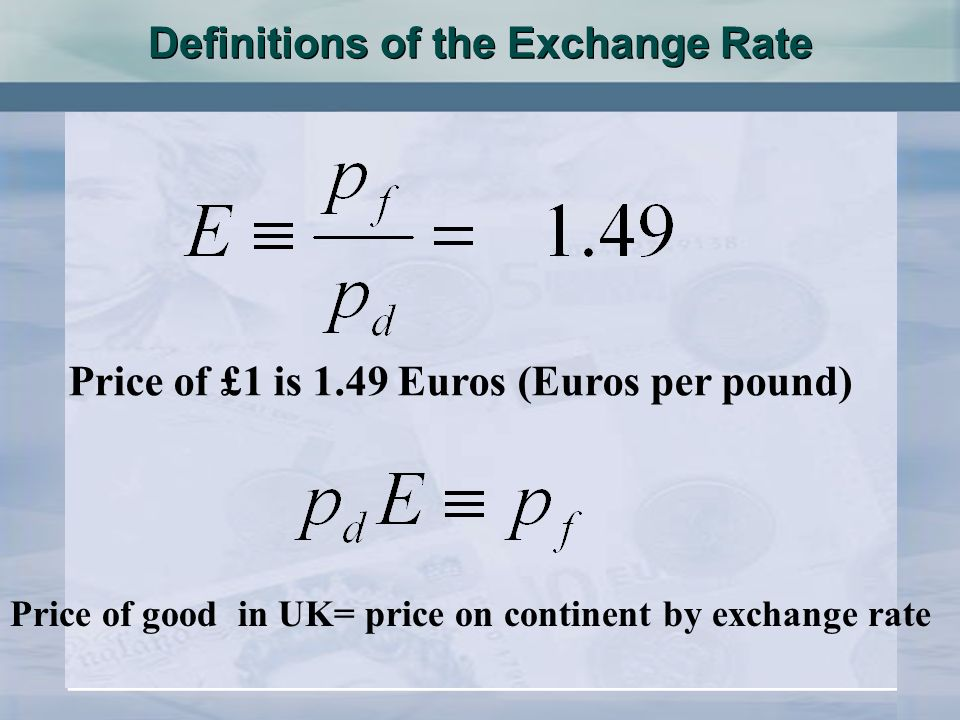 Definitions of the Exchange Rate Price of good in UK= price on continent by exchange rate Price of £1 is 1.49 Euros (Euros per pound)
