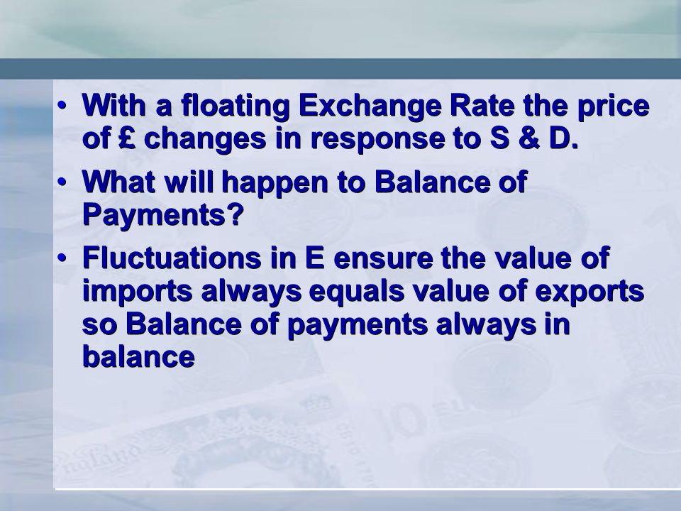 With a floating Exchange Rate the price of £ changes in response to S & D. What will happen to Balance of Payments? Fluctuations in E ensure the value