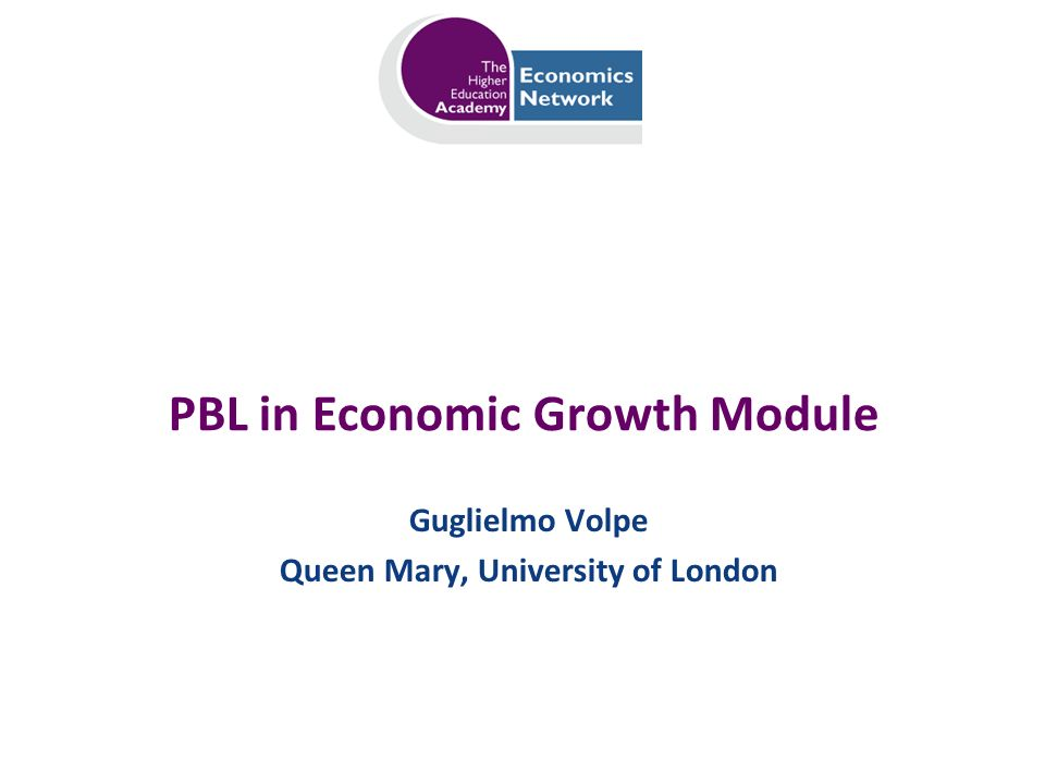 PBL in Economic Growth Module Guglielmo Volpe Queen Mary, University of London