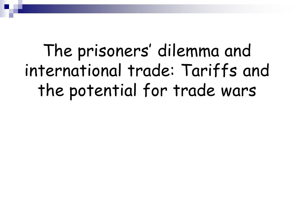 The prisoners dilemma and international trade: Tariffs and the potential for trade wars