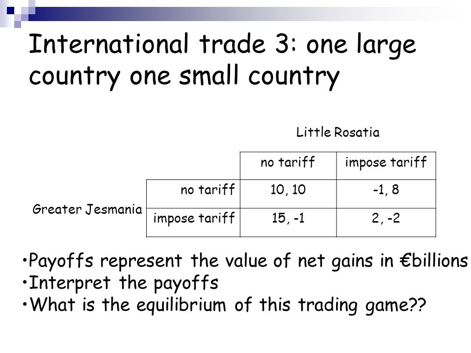 International trade 3: one large country one small country Little Rosatia Greater Jesmania no tariffimpose tariff no tariff10, 10-1, 8 impose tariff15, -12, -2 Payoffs represent the value of net gains in billions Interpret the payoffs What is the equilibrium of this trading game