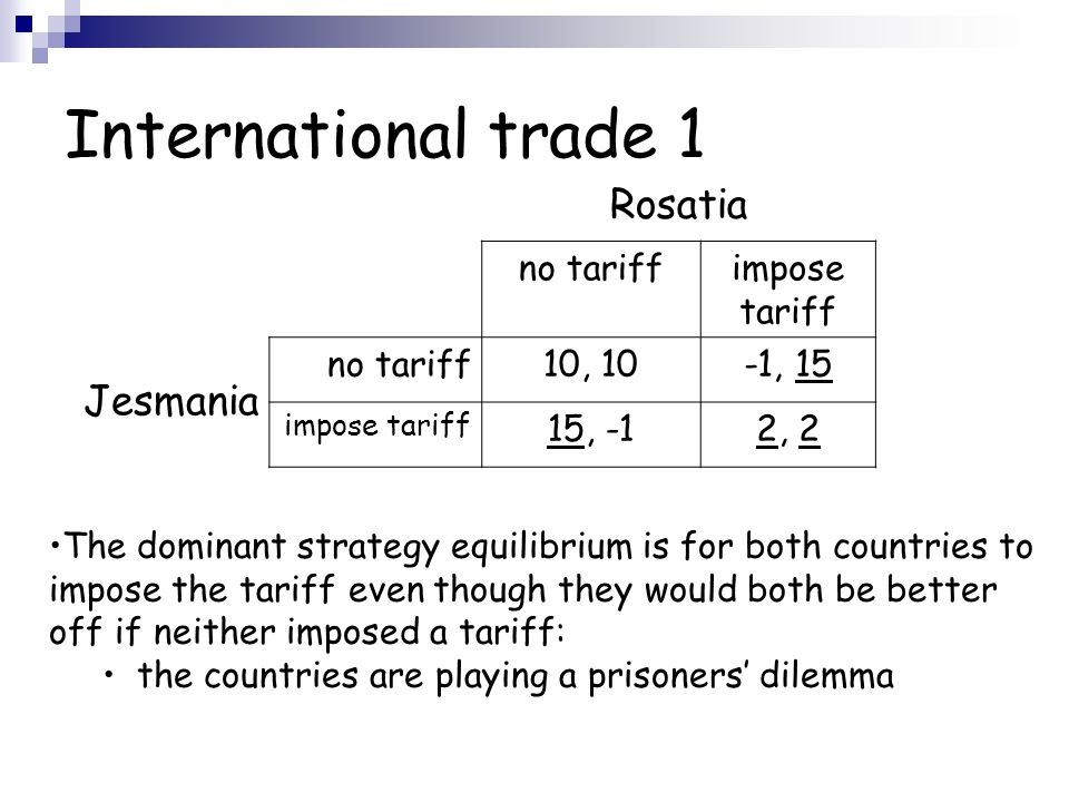 International trade 1 Rosatia Jesmania no tariffimpose tariff no tariff10, 10-1, 15 impose tariff 15, -12, 2 The dominant strategy equilibrium is for both countries to impose the tariff even though they would both be better off if neither imposed a tariff: the countries are playing a prisoners dilemma
