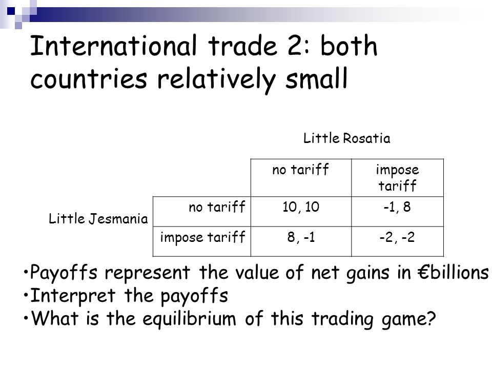 International trade 2: both countries relatively small Little Rosatia Little Jesmania no tariffimpose tariff no tariff10, 10-1, 8 impose tariff8, -1-2, -2 Payoffs represent the value of net gains in billions Interpret the payoffs What is the equilibrium of this trading game