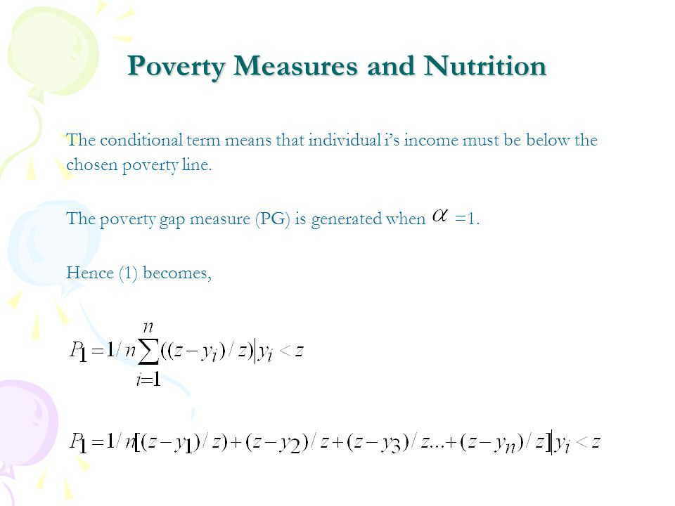 Poverty Measures and Nutrition The conditional term means that individual is income must be below the chosen poverty line. The poverty gap measure (PG