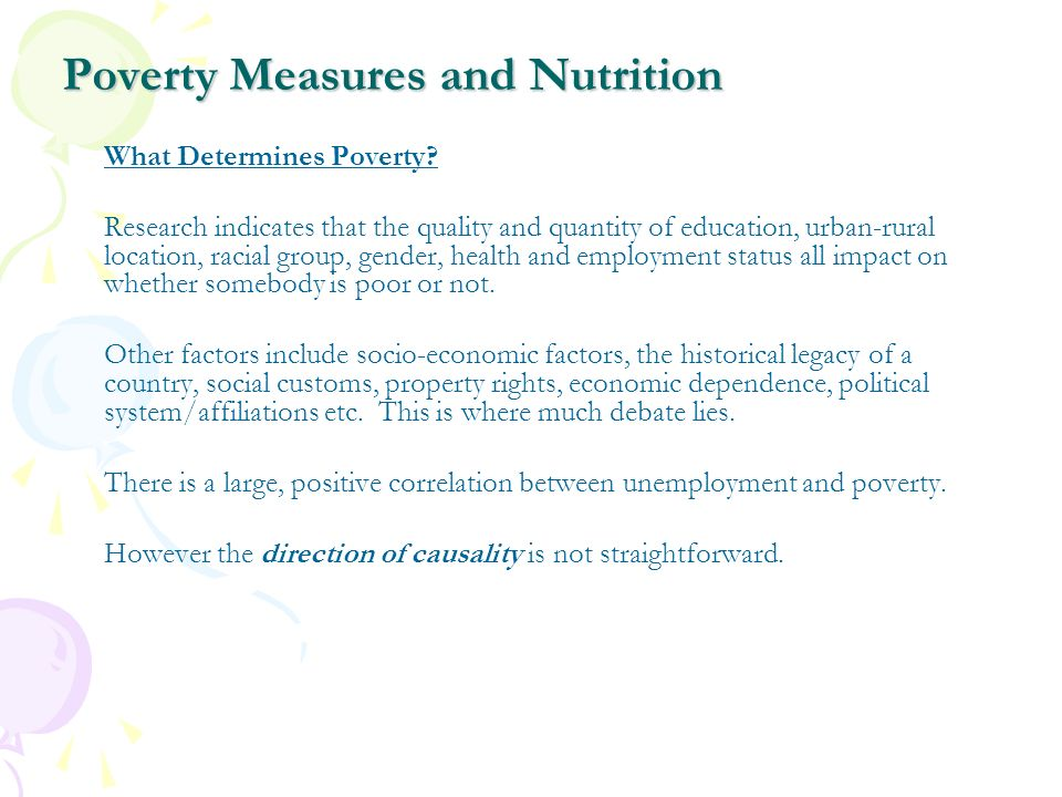 Poverty Measures and Nutrition What Determines Poverty? Research indicates that the quality and quantity of education, urban-rural location, racial gr