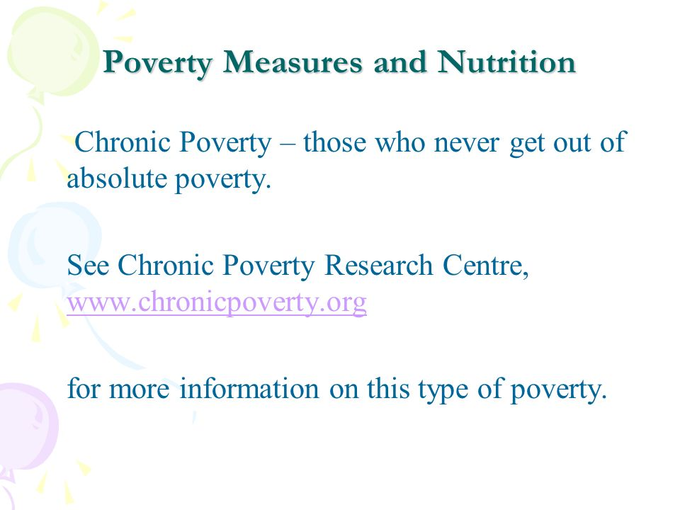Poverty Measures and Nutrition Chronic Poverty – those who never get out of absolute poverty. See Chronic Poverty Research Centre, www.chronicpoverty.