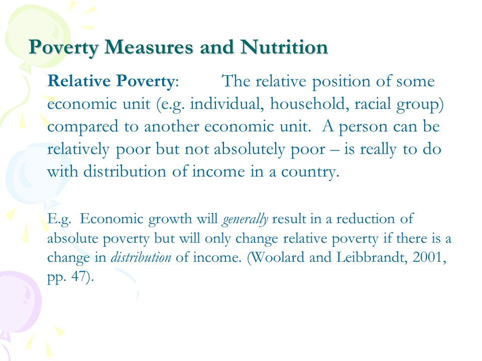 Poverty Measures and Nutrition Relative Poverty:The relative position of some economic unit (e.g. individual, household, racial group) compared to ano