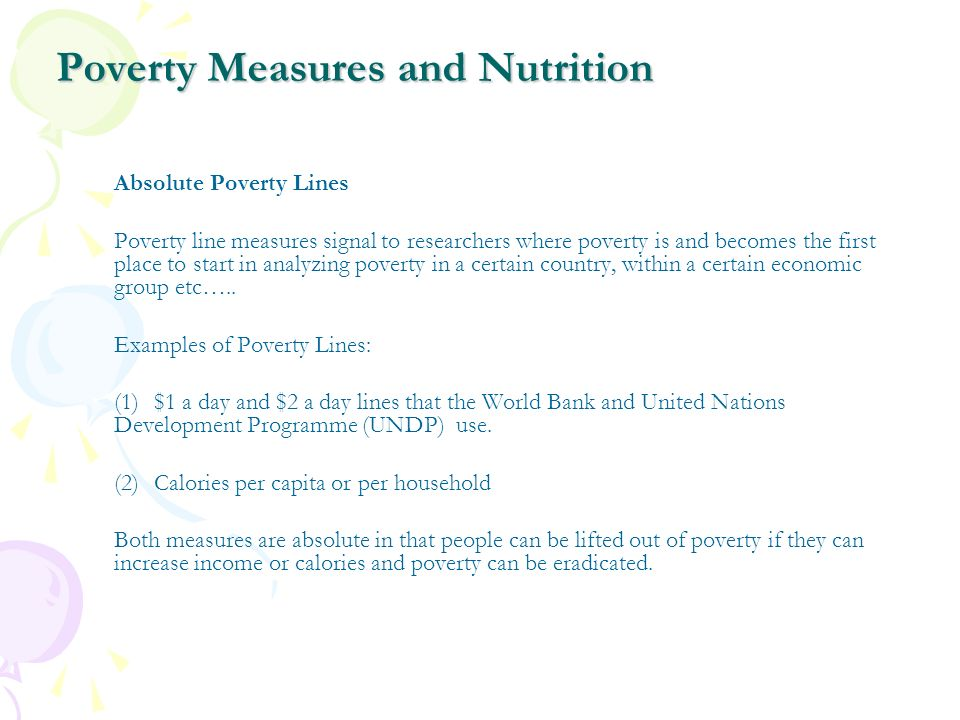 Poverty Measures and Nutrition Absolute Poverty Lines Poverty line measures signal to researchers where poverty is and becomes the first place to star