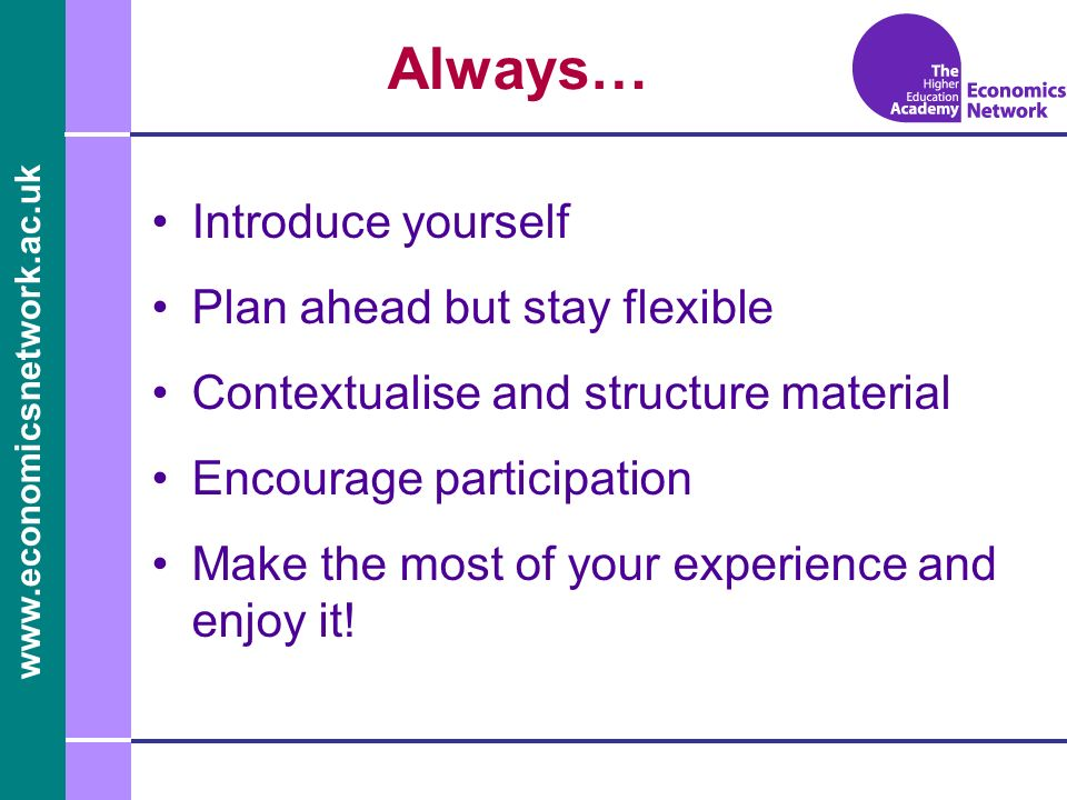 Always… Introduce yourself Plan ahead but stay flexible Contextualise and structure material Encourage participation Make the most of your experience and enjoy it!