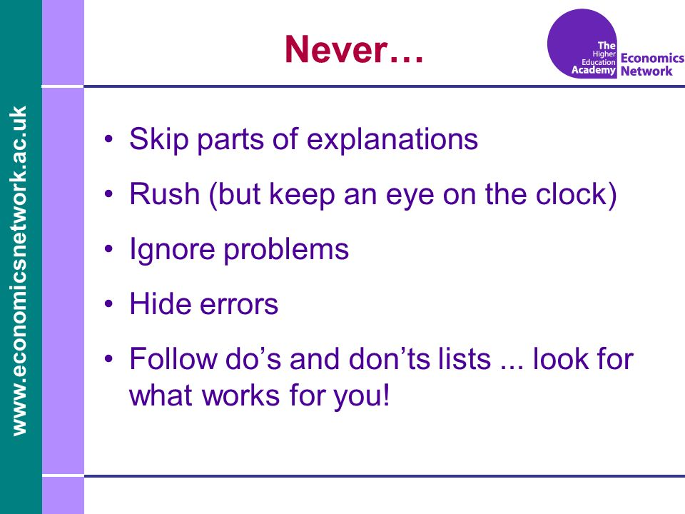 Never… Skip parts of explanations Rush (but keep an eye on the clock) Ignore problems Hide errors Follow dos and donts lists...