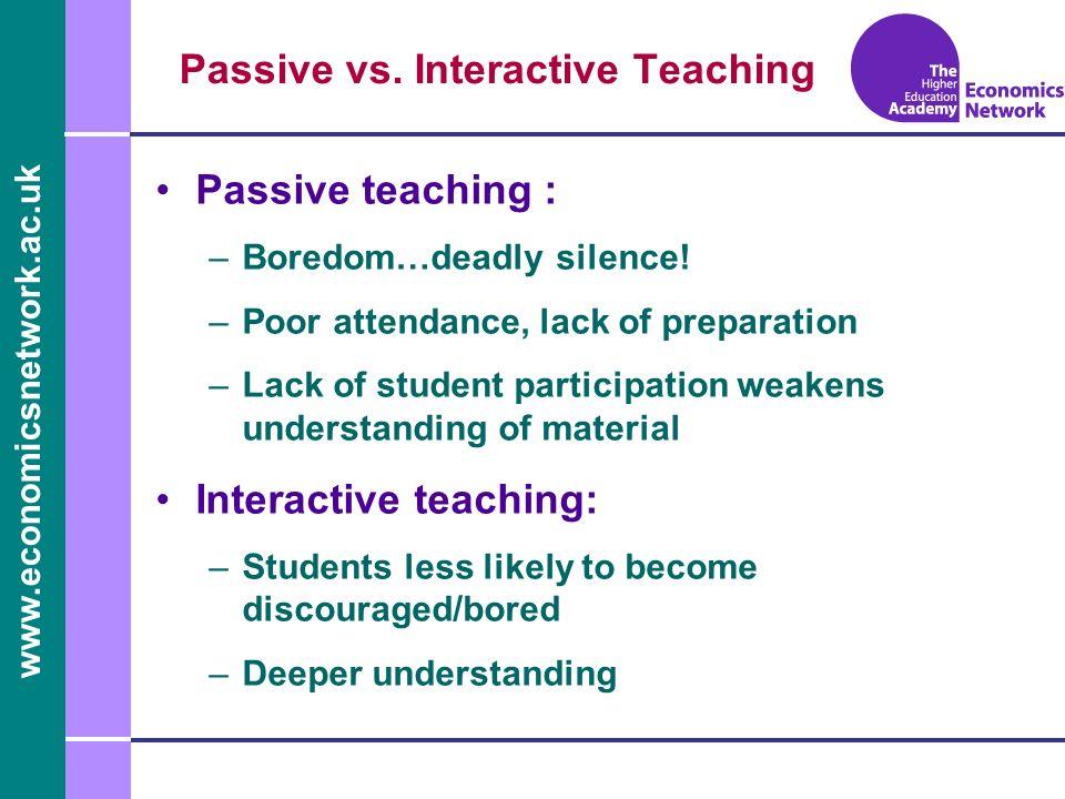 www.economicsnetwork.ac.uk Passive vs. Interactive Teaching Passive teaching : –Boredom…deadly silence! –Poor attendance, lack of preparation –Lack of