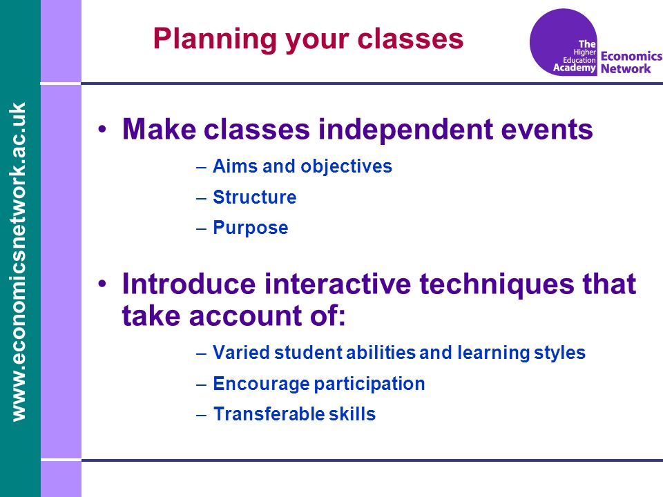 Planning your classes Make classes independent events –Aims and objectives –Structure –Purpose Introduce interactive techniques that take account of: –Varied student abilities and learning styles –Encourage participation –Transferable skills