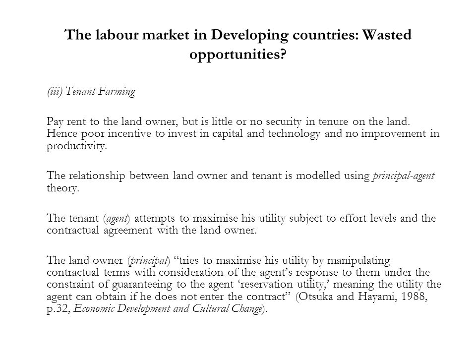 The labour market in Developing countries: Wasted opportunities? (iii) Tenant Farming Pay rent to the land owner, but is little or no security in tenu