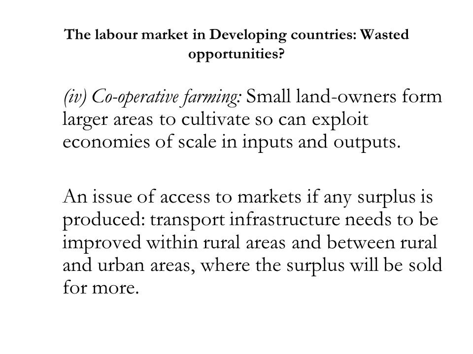 The labour market in Developing countries: Wasted opportunities? (iv) Co-operative farming: Small land-owners form larger areas to cultivate so can ex