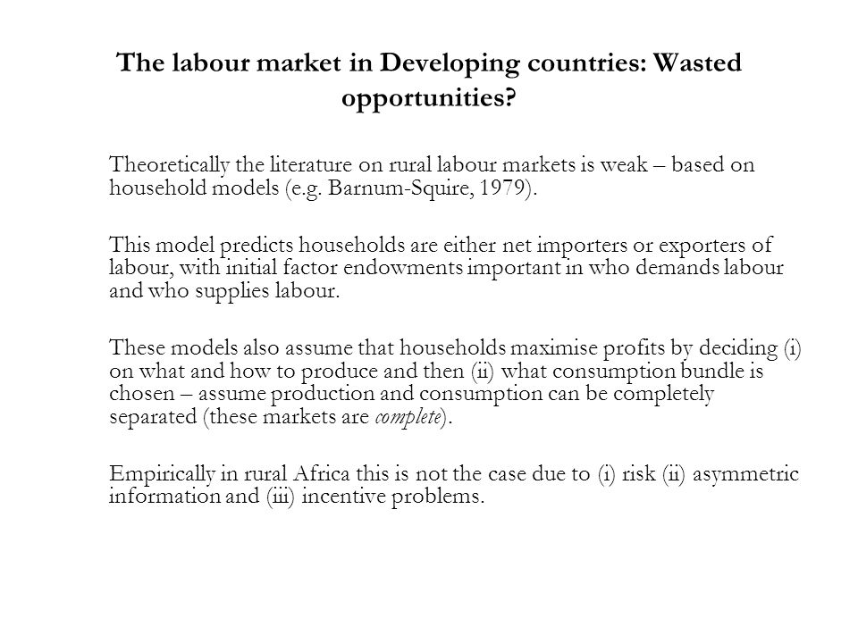 The labour market in Developing countries: Wasted opportunities? Theoretically the literature on rural labour markets is weak – based on household mod
