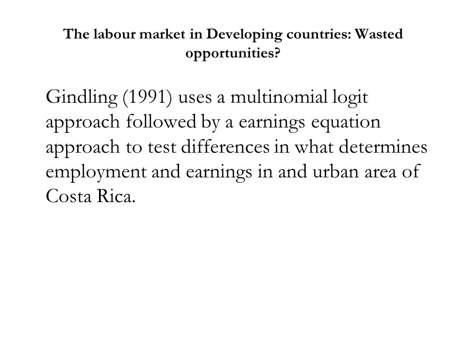 The labour market in Developing countries: Wasted opportunities? Gindling (1991) uses a multinomial logit approach followed by a earnings equation app