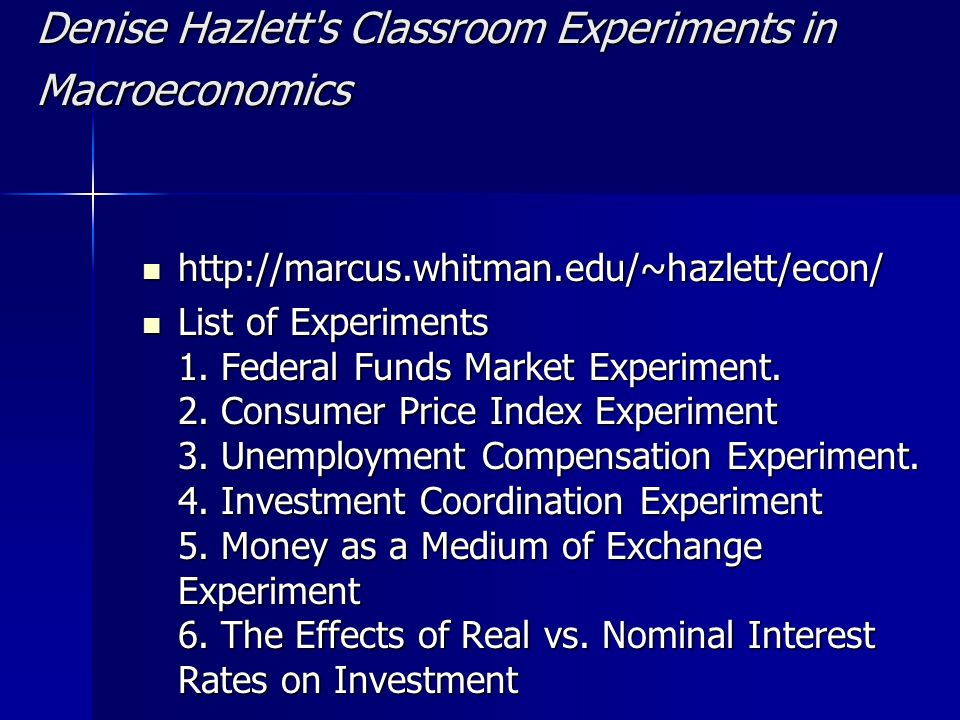 Denise Hazlett s Classroom Experiments in Macroeconomics http://marcus.whitman.edu/~hazlett/econ/ http://marcus.whitman.edu/~hazlett/econ/ List of Experiments 1.