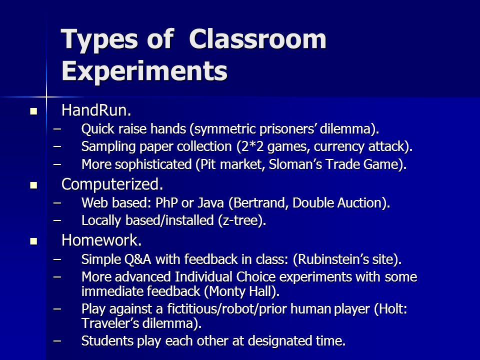 Types of Classroom Experiments HandRun. HandRun. –Quick raise hands (symmetric prisoners dilemma).