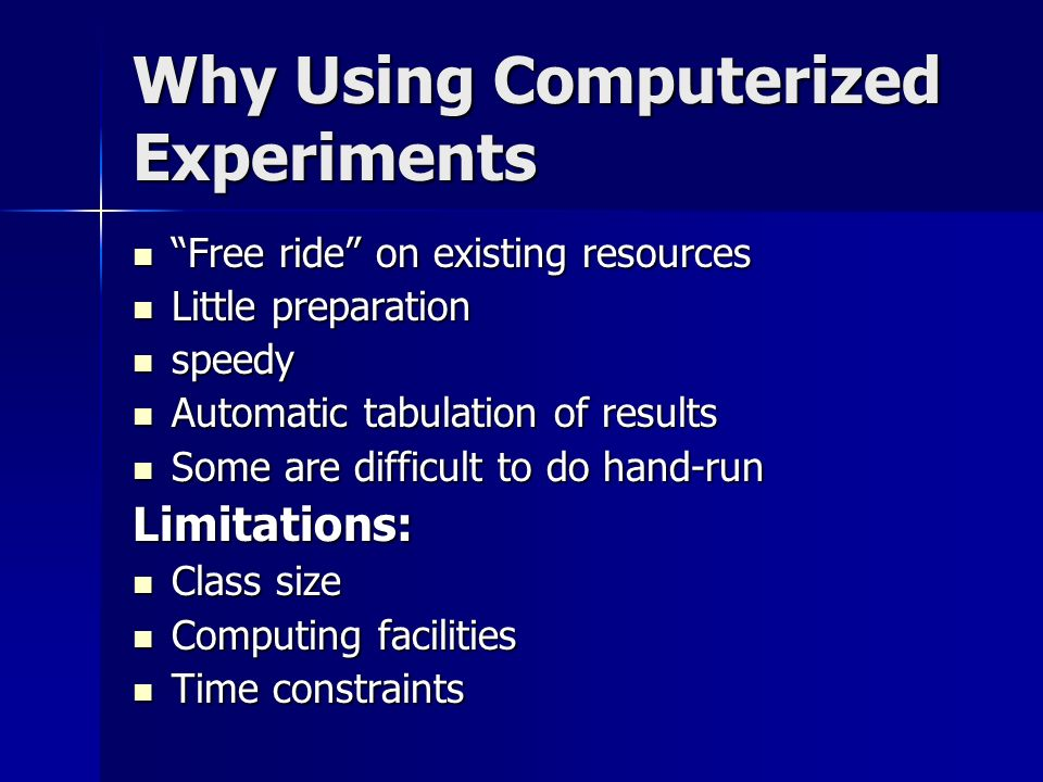 Why Using Computerized Experiments Free ride on existing resources Free ride on existing resources Little preparation Little preparation speedy speedy Automatic tabulation of results Automatic tabulation of results Some are difficult to do hand-run Some are difficult to do hand-runLimitations: Class size Class size Computing facilities Computing facilities Time constraints Time constraints