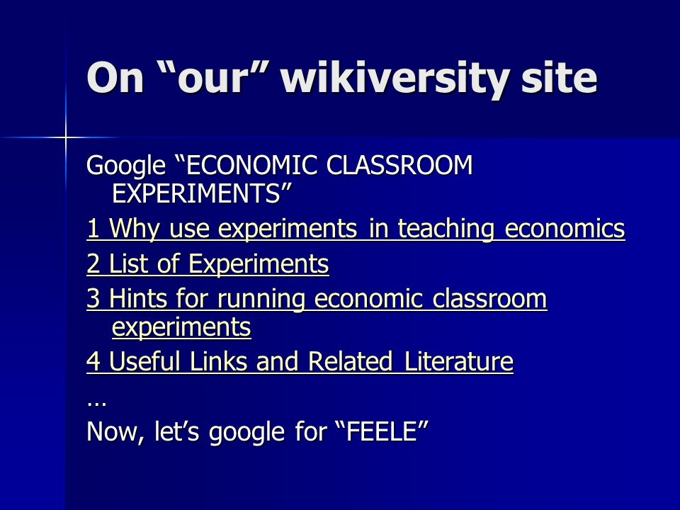 On our wikiversity site Google ECONOMIC CLASSROOM EXPERIMENTS 1 Why use experiments in teaching economics 1 Why use experiments in teaching economics 2 List of Experiments 2 List of Experiments 3 Hints for running economic classroom experiments 3 Hints for running economic classroom experiments 4 Useful Links and Related Literature 4 Useful Links and Related Literature… Now, lets google for FEELE