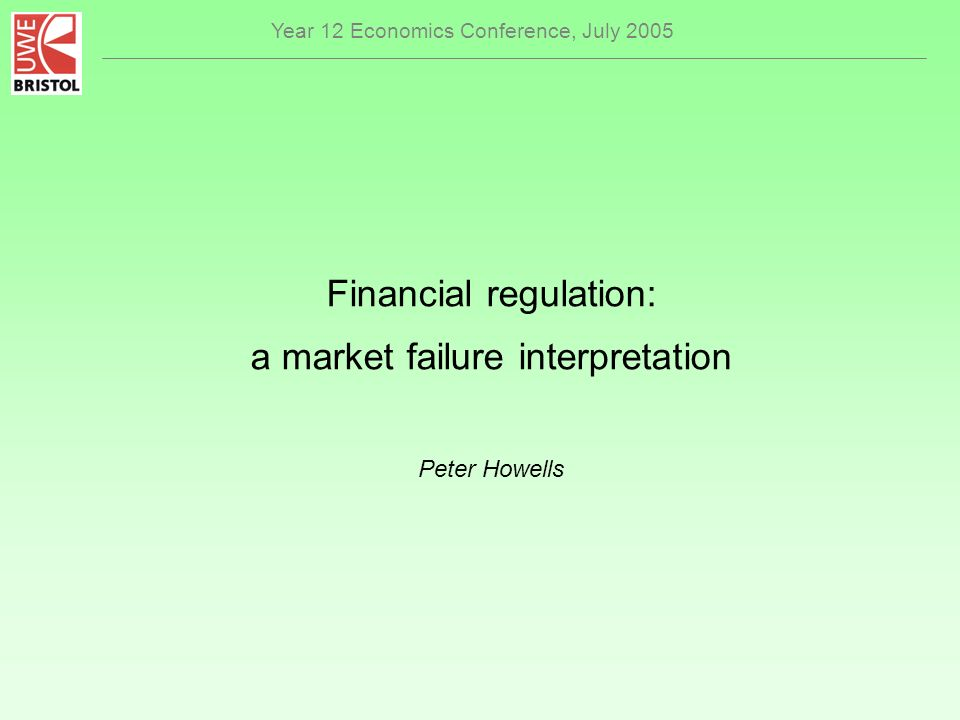 Year 12 Economics Conference, July 2005 Financial regulation: a market failure interpretation Peter Howells