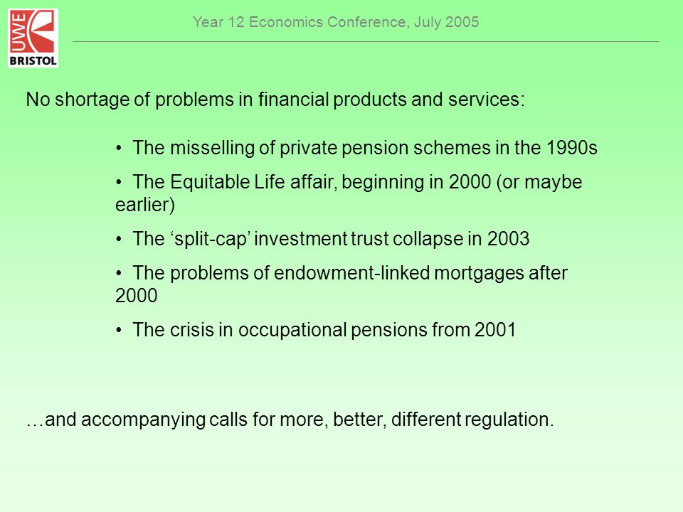 Year 12 Economics Conference, July 2005 No shortage of problems in financial products and services: The misselling of private pension schemes in the 1990s The Equitable Life affair, beginning in 2000 (or maybe earlier) The split-cap investment trust collapse in 2003 The problems of endowment-linked mortgages after 2000 The crisis in occupational pensions from 2001 …and accompanying calls for more, better, different regulation.