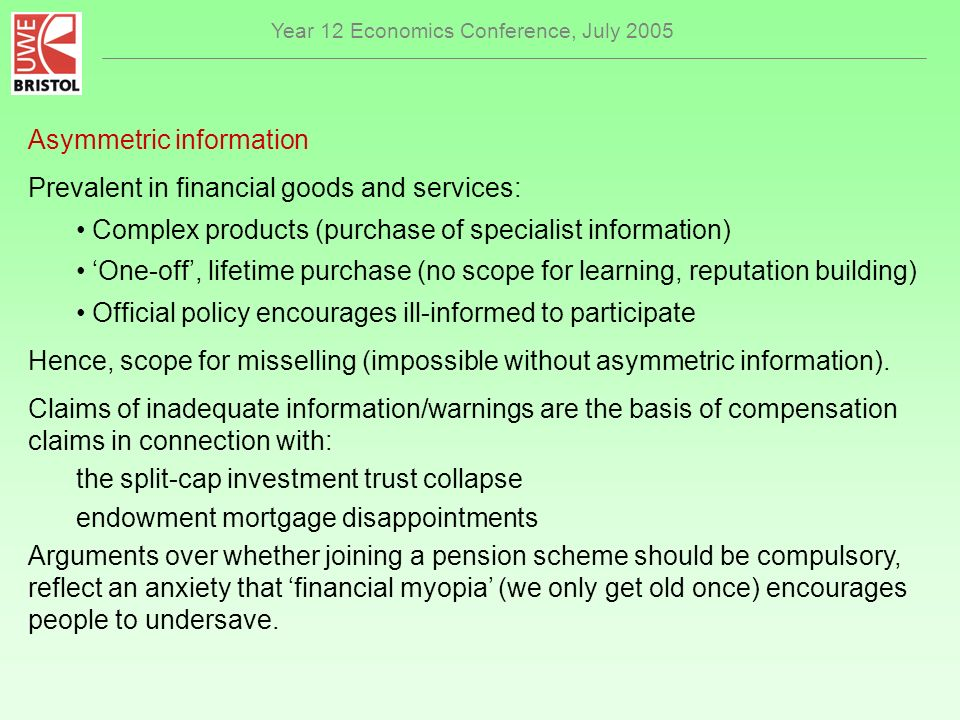 Year 12 Economics Conference, July 2005 Asymmetric information Prevalent in financial goods and services: Complex products (purchase of specialist information) One-off, lifetime purchase (no scope for learning, reputation building) Official policy encourages ill-informed to participate Hence, scope for misselling (impossible without asymmetric information).