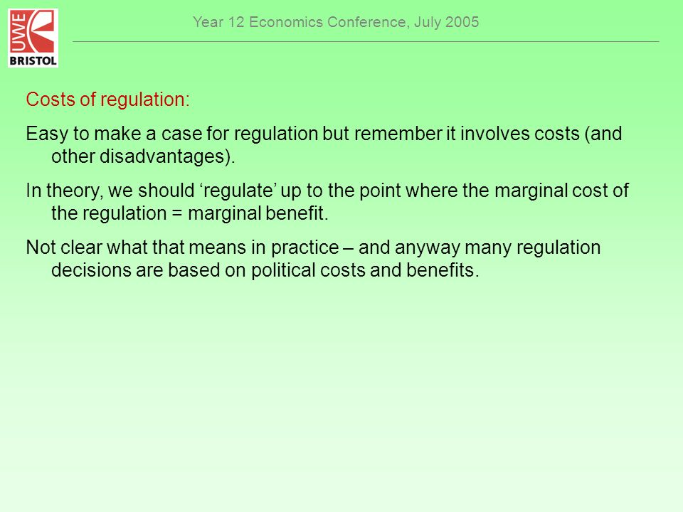 Year 12 Economics Conference, July 2005 Costs of regulation: Easy to make a case for regulation but remember it involves costs (and other disadvantages).