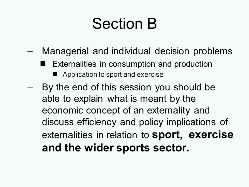 Section B –Managerial and individual decision problems Externalities in consumption and production Application to sport and exercise –By the end of th