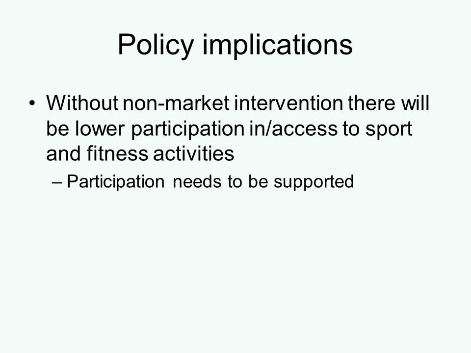 Policy implications Without non-market intervention there will be lower participation in/access to sport and fitness activities –Participation needs t