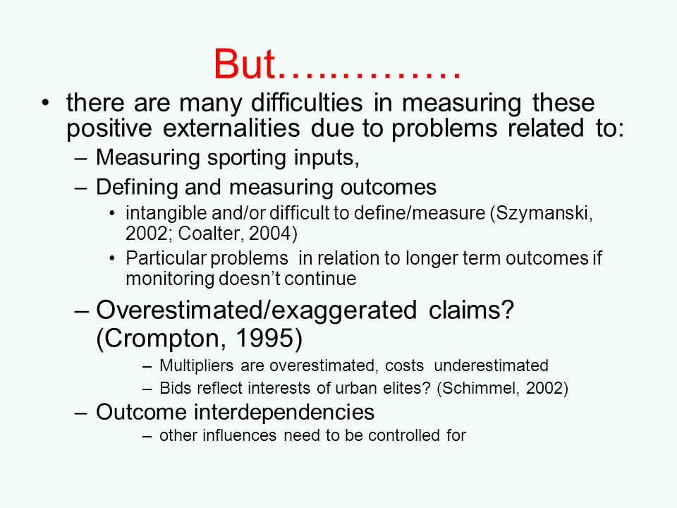 But…..……… there are many difficulties in measuring these positive externalities due to problems related to: –Measuring sporting inputs, –Defining and