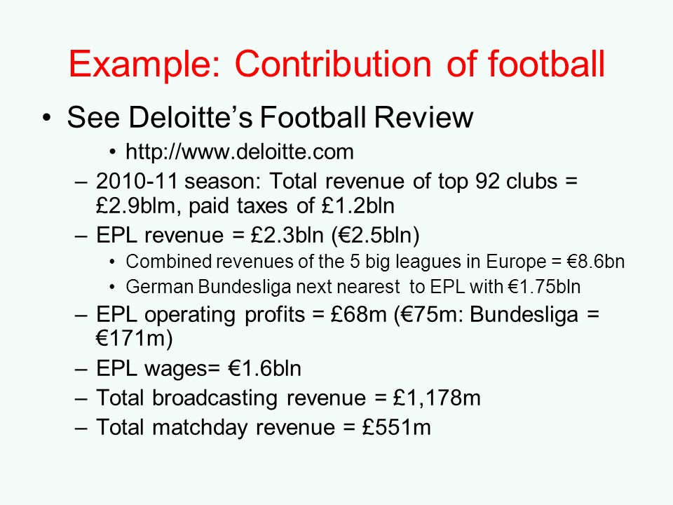 Example: Contribution of football See Deloittes Football Review http://www.deloitte.com –2010-11 season: Total revenue of top 92 clubs = £2.9blm, paid