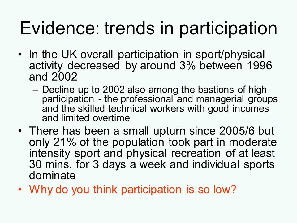 Evidence: trends in participation In the UK overall participation in sport/physical activity decreased by around 3% between 1996 and 2002 –Decline up