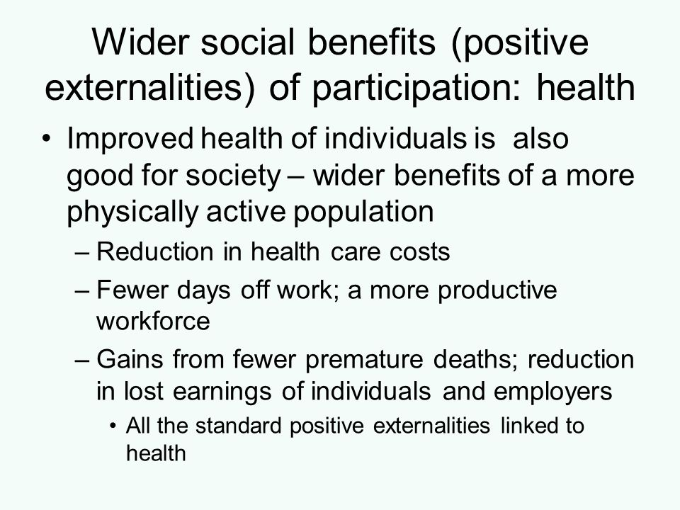 Alternative policy: Support for elite sports Elite sports: social benefits associated with a collective feel-good factor if national teams or individuals do well –Can encourage people to participate Indirect positive externalities from individual success at the elite level