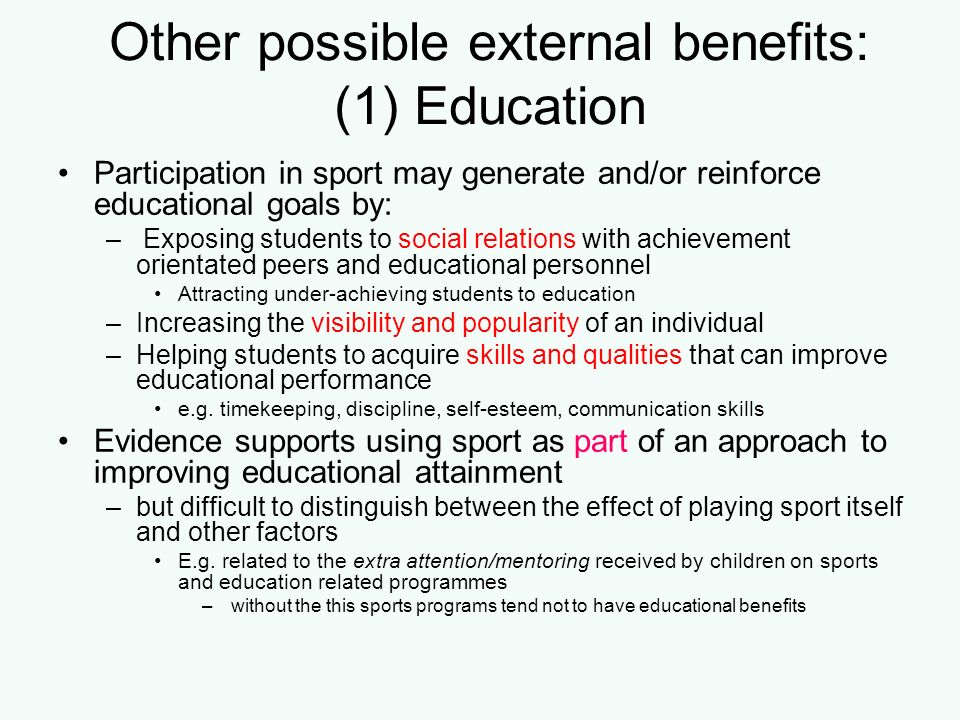 Other possible external benefits: (1) Education Participation in sport may generate and/or reinforce educational goals by: – Exposing students to soci