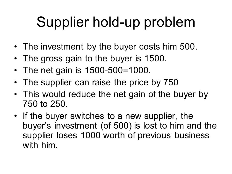 Holdup payoffs:(Buyer, Supplier) Buyer Supplier Keep Price Raise price Make investment Dont invest (keep Supplier) (0,0) (1000,0) (250,750) Buyer (-500,-1000) Keep Supplier New Supplier Buyers investment costs 500 – only useful for that supplier.