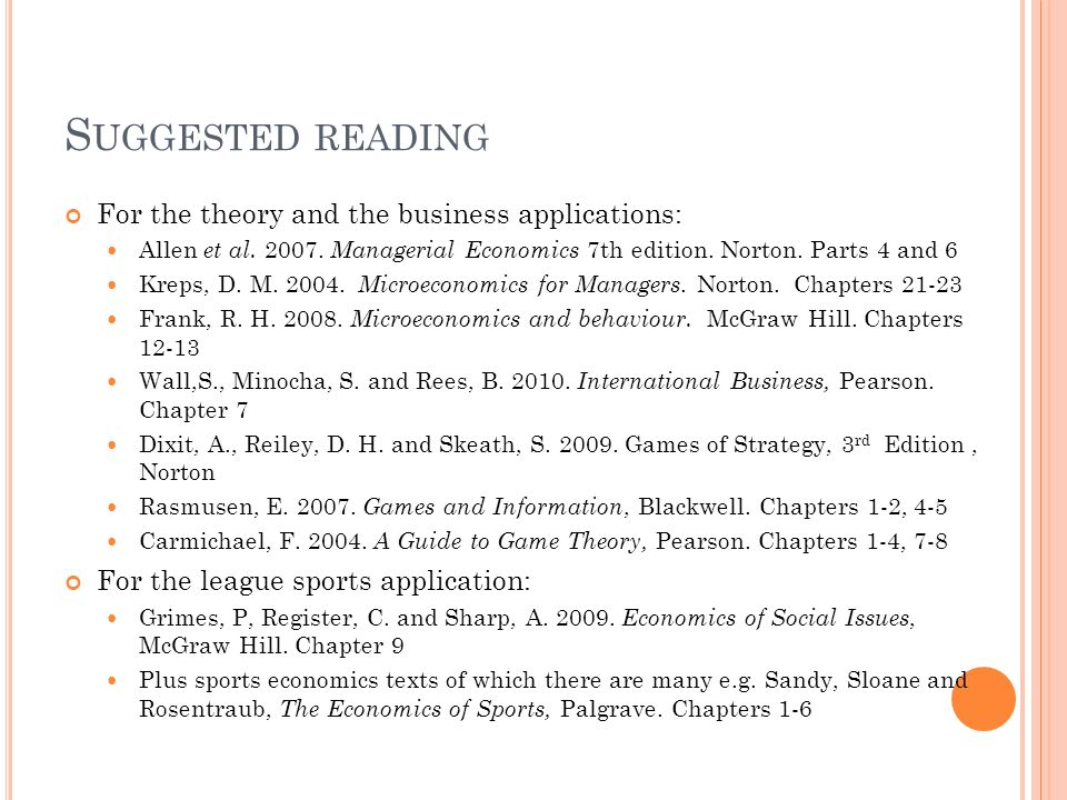 S UGGESTED READING For the theory and the business applications: Allen et al. 2007. Managerial Economics 7th edition. Norton. Parts 4 and 6 Kreps, D.