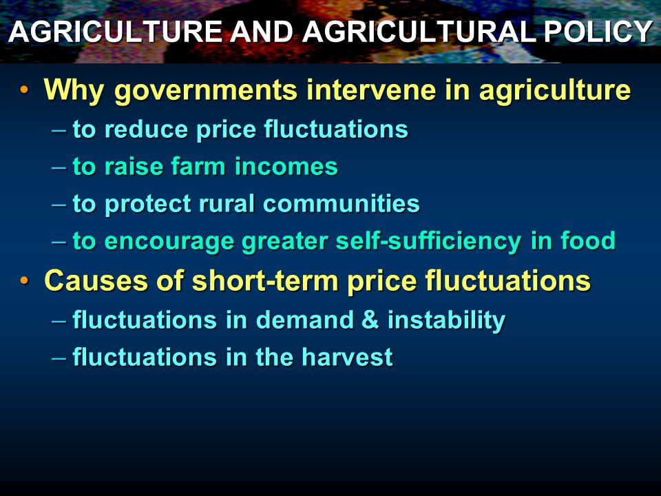 AGRICULTURE AND AGRICULTURAL POLICY AgricultureAgriculture –Many producers, all price takers –Many consumers, all price takers –free entry and exit –As close to perfect competition as could imagine So why intervene in Agriculture sector So why intervene in Agriculture sector