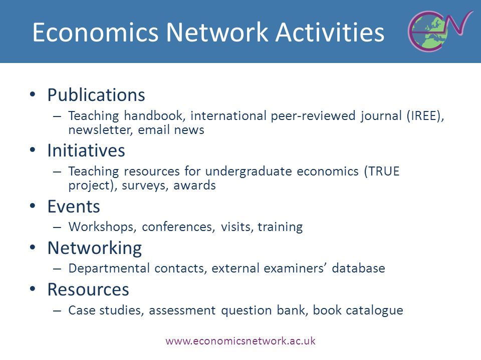 Economics Network Activities Publications – Teaching handbook, international peer-reviewed journal (IREE), newsletter, email news Initiatives – Teaching resources for undergraduate economics (TRUE project), surveys, awards Events – Workshops, conferences, visits, training Networking – Departmental contacts, external examiners database Resources – Case studies, assessment question bank, book catalogue www.economicsnetwork.ac.uk
