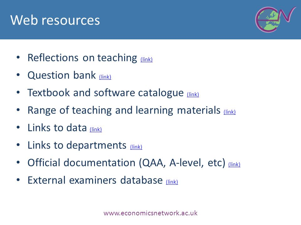Web resources Reflections on teaching (link) (link) Question bank (link) (link) Textbook and software catalogue (link) (link) Range of teaching and learning materials (link) (link) Links to data (link) (link) Links to departments (link) (link) Official documentation (QAA, A-level, etc) (link) (link) External examiners database (link) (link) www.economicsnetwork.ac.uk