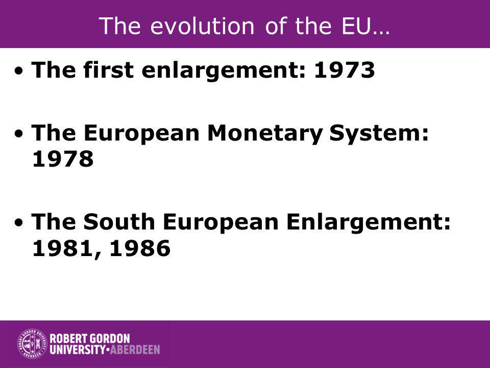 The evolution of the EU… The first enlargement: 1973 The European Monetary System: 1978 The South European Enlargement: 1981, 1986
