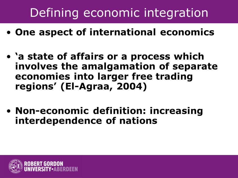 Defining economic integration One aspect of international economics a state of affairs or a process which involves the amalgamation of separate econom