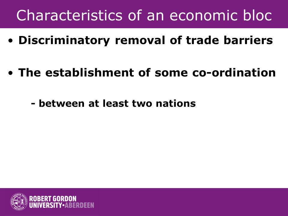 Characteristics of an economic bloc Discriminatory removal of trade barriers The establishment of some co-ordination - between at least two nations