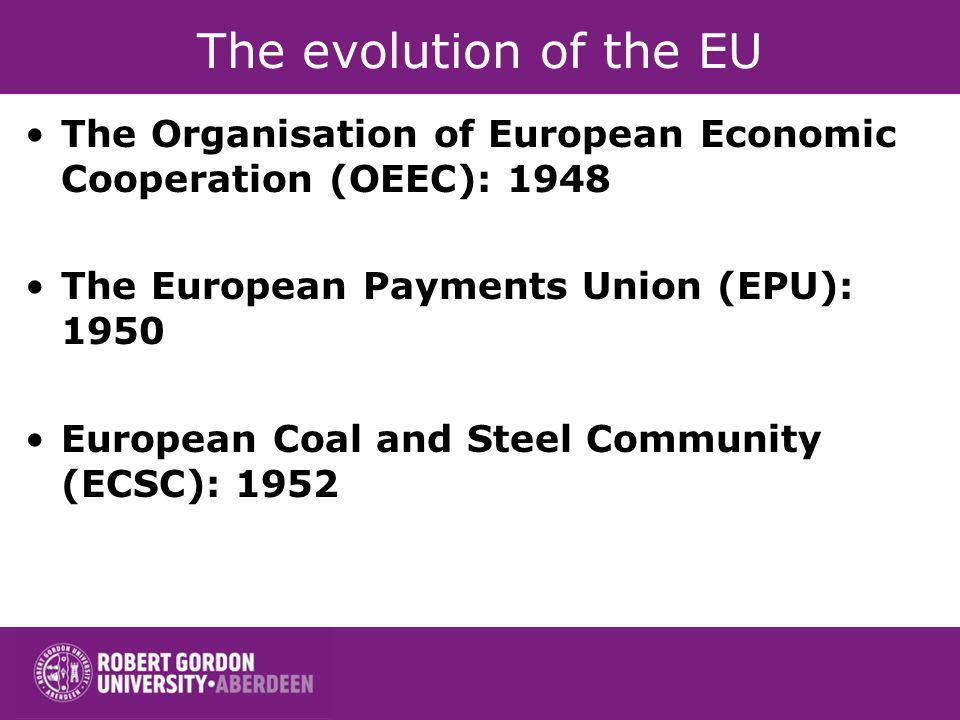 The evolution of the EU The Organisation of European Economic Cooperation (OEEC): 1948 The European Payments Union (EPU): 1950 European Coal and Steel
