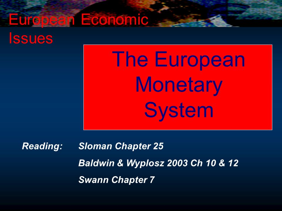 The European Monetary System European Economic Issues Reading: Sloman Chapter 25 Baldwin & Wyplosz 2003 Ch 10 & 12 Swann Chapter 7