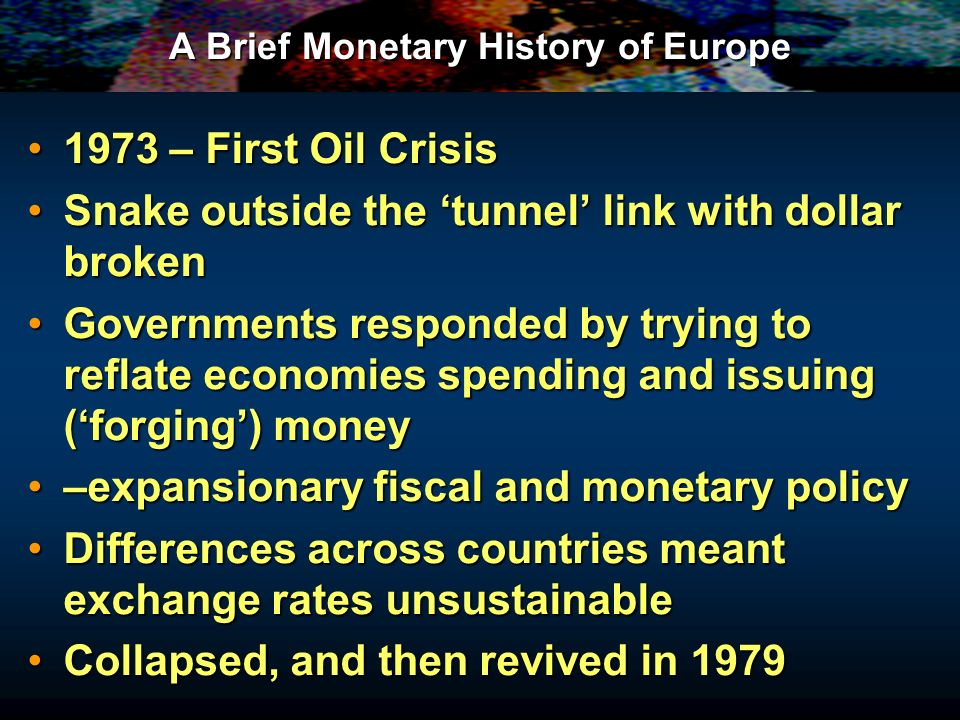 A Brief Monetary History of Europe 1973 – First Oil Crisis1973 – First Oil Crisis Snake outside the tunnel link with dollar brokenSnake outside the tunnel link with dollar broken Governments responded by trying to reflate economies spending and issuing (forging) moneyGovernments responded by trying to reflate economies spending and issuing (forging) money –expansionary fiscal and monetary policy–expansionary fiscal and monetary policy Differences across countries meant exchange rates unsustainableDifferences across countries meant exchange rates unsustainable Collapsed, and then revived in 1979Collapsed, and then revived in 1979