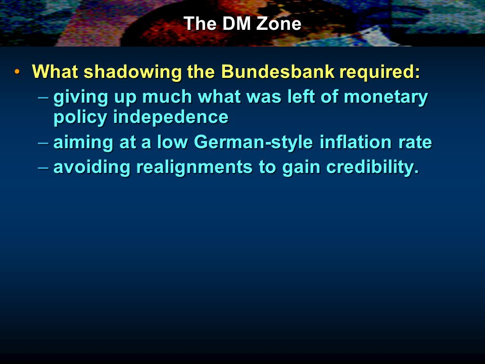 The DM Zone What shadowing the Bundesbank required:What shadowing the Bundesbank required: –giving up much what was left of monetary policy indepedence –aiming at a low German-style inflation rate –avoiding realignments to gain credibility.