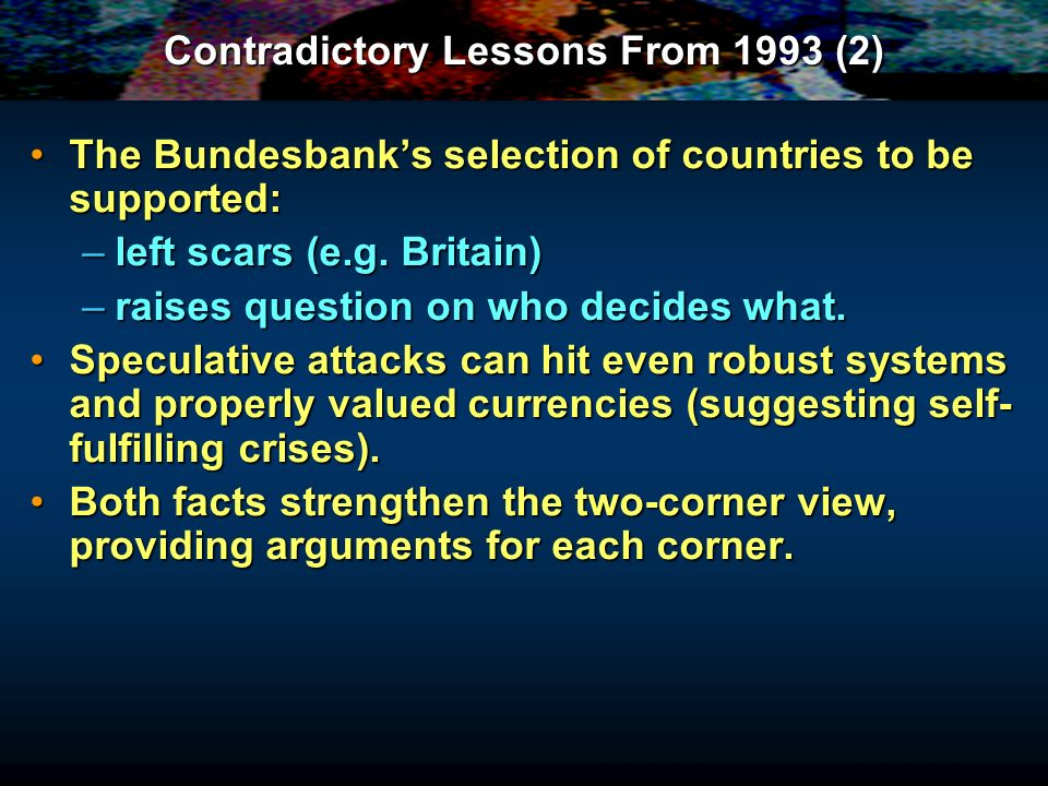 Contradictory Lessons From 1993 (2) The Bundesbanks selection of countries to be supported:The Bundesbanks selection of countries to be supported: –left scars (e.g.